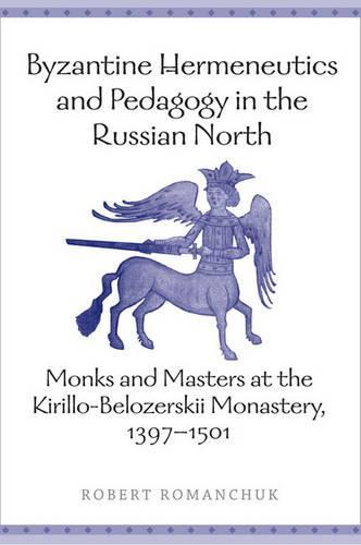 Byzantine Hermeneutics and Pedagogy in the Russian North: Monks and Masters at the Kirillo-Belozerskii Monastery, 1397-1501 (Hardback)