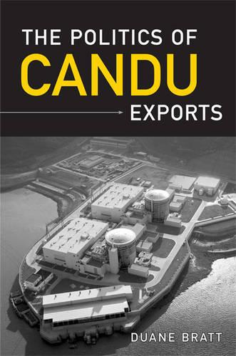 The Politics of CANDU Exports - IPAC Series in Public Management and Governance (Hardback)