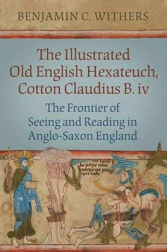 The Illustrated Old English Hexateuch, Cotton Ms. Claudius B.iv: The Frontier of Seeing and Reading in Anglo-Saxon England - Studies in Book and Print Culture (Hardback)