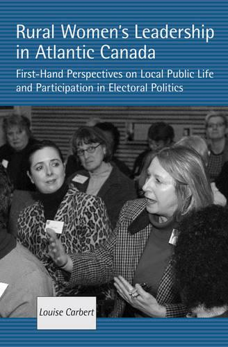 Rural Women?s Leadership in Atlantic Canada: First-hand Perspectives on Local Public Life and Participation in Electoral Politics (Hardback)