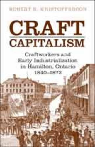 Craft Capitalism: Craftsworkers and Early Industrialization in Hamilton, Ontario - Canadian Social History Series (Hardback)
