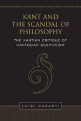 Kant and the Scandal of Philosophy: The Kantian Critique of Cartesian Scepticism - Toronto Studies in Philosophy (Hardback)