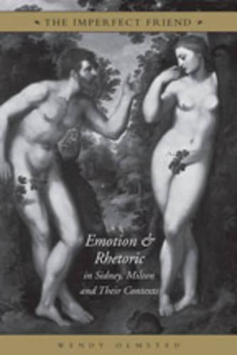 The Imperfect Friend: Emotion and Rhetoric in Sidney, Milton and Their Conexts (Hardback)
