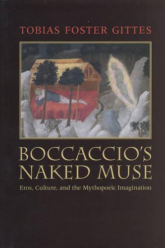 Boccaccio's Naked Muse: Eros, Culture, and the Mythopoeic Imagination - Toronto Italian Studies (Hardback)