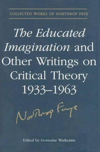 The Educated Imagination and Other Writings on Critical Theory 1933-1963 - Collected Works of Northrop Frye 21 (Hardback)