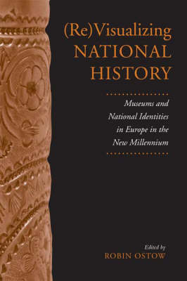 (Re)Visualizing National History: Museums and National Identities in Europe in the New Millennium - German & European Studies (Hardback)