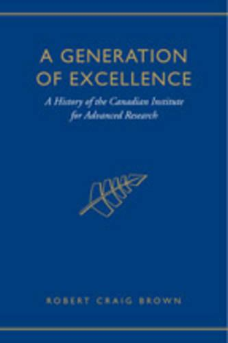 A Generation of Excellence: A History of the Canadian Institute for Advanced Research (Hardback)