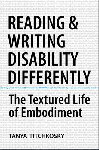Reading and Writing Disability Differently: The Textured Life of Embodiment (Hardback)