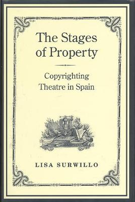 The Stages of Property: Copyrighting Theatre in Spain - Studies in Book and Print Culture (Hardback)