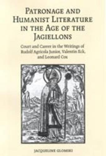 Patronage and Humanist Literature in the Age of the Jagiellons: Court and Career in the Writings of Rudolf Agricola Junior, Valentin Eck, and Leonard Cox - Erasmus Studies (Hardback)