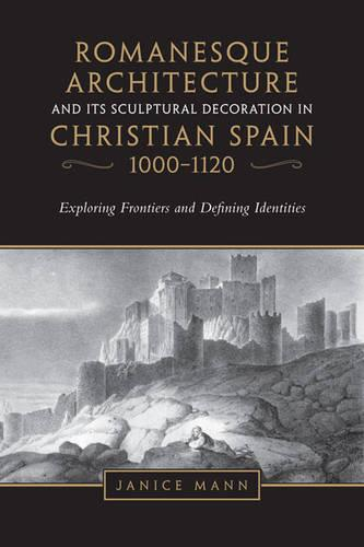 Romanesque Architecture and its Sculptural Decoration in Christian Spain, 1000-1120: Exploring Frontiers and Defining Identities (Hardback)