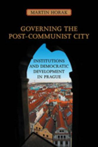 Governing the Post-Communist City: Institutions and Democratic Development in Prague (Hardback)
