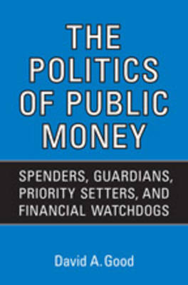 The Politics of Public Money: Spenders, Guardians, Priority Setters, and Financial Watchdogs Inside the Canadian Government - IPAC Series in Public Management & Governance (Hardback)