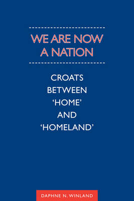 We are Now a Nation: Croats Between Home and Homeland - Anthropological Horizons (Hardback)