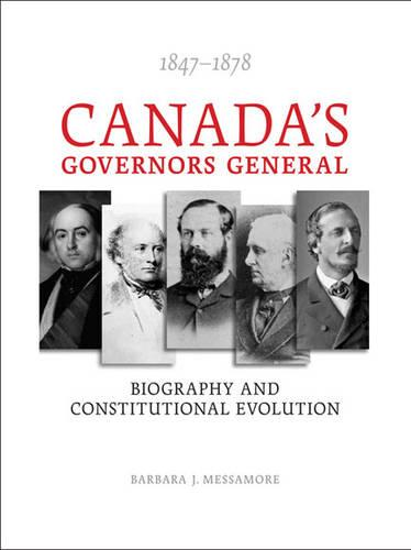 Canada?s Governors General, 1847?1878: Biography and Constitutional Evolution (Paperback)