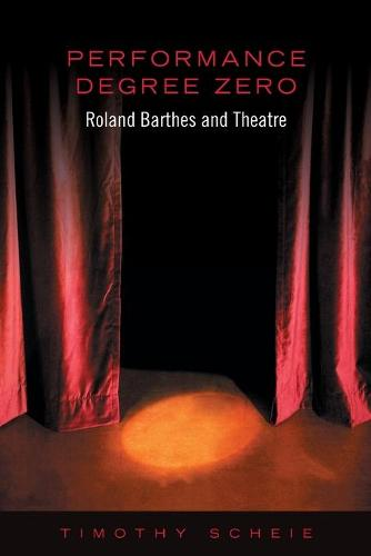 Performance Degree Zero: Roland Barthes and Theatre (Paperback)