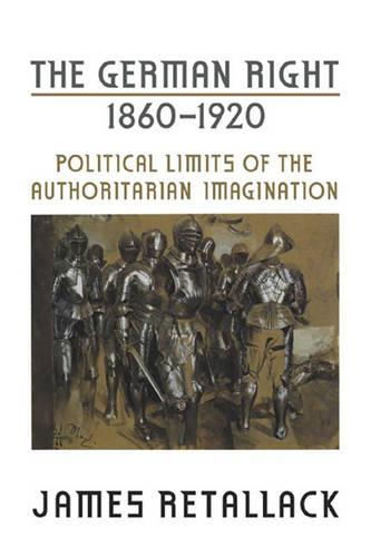 The German Right, 1860?1920: Political Limits of the Authoritarian Imagination - German and European Studies (Paperback)