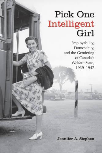 Pick One Intelligent Girl: Employability, Domesticity and the Gendering of Canada's Welfare State, 1939-1947 - Studies in Gender and History (Paperback)