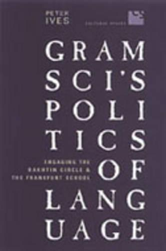 Gramsci's Politics of Language: Engaging the Bakhtin Circle and the Frankfurt School - Cultural Spaces (Paperback)