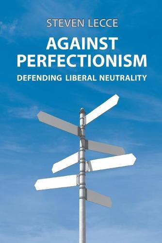 Against Perfectionism: Defending Liberal Neutrality (Paperback)