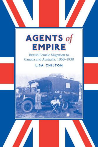 Agents of Empire: British Female Migration to Canada and Australia, 1860-1930 - Studies in Gender and History (Paperback)