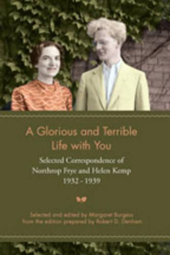 A Glorious and Terrible Life With You: Selected Correspondence of Northrop Frye and Helen Kemp, 1932-1939 - Heritage (Paperback)