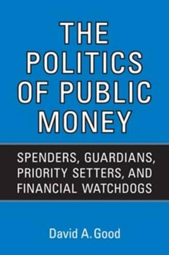 Politics of Public Money: Spenders, Guardians, Priority Setters, and Financial Watchdogs inside the Canadian Government - IPAC Series in Public Management and Governance (Paperback)