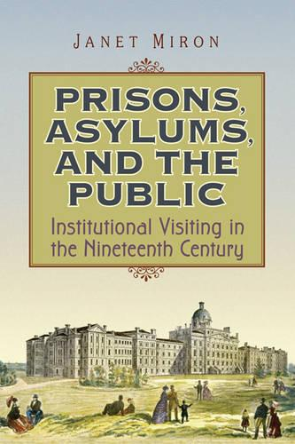 Prisons, Asylums, and the Public: Institutional Visiting in the Nineteenth Century (Paperback)