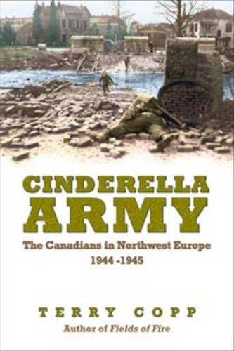 Cinderella Army: The Canadians in Northwest Europe, 1944-1945 (Paperback)