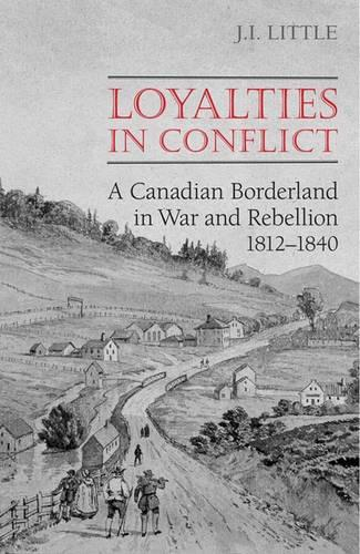 Loyalties in Conflict: A Canadian Borderland in War and Rebellion, 1812-1840 (Paperback)