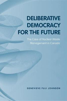 Deliberative Democracy for the Future: The Case of Nuclear Waste Management in Canada - Studies in Comparative Political Economy and Public Policy (Paperback)