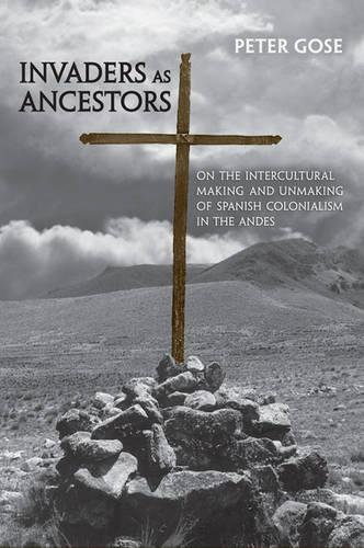 Invaders as Ancestors: On the Intercultural Making and Unmaking of Spanish Colonialism in the Andes - Anthropological Horizons (Paperback)
