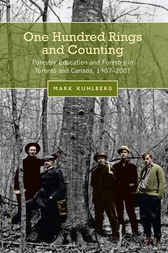 One Hundred Rings and Counting: Forestry Education and Forestry in Toronto and Canada, 1907-2007 (Hardback)