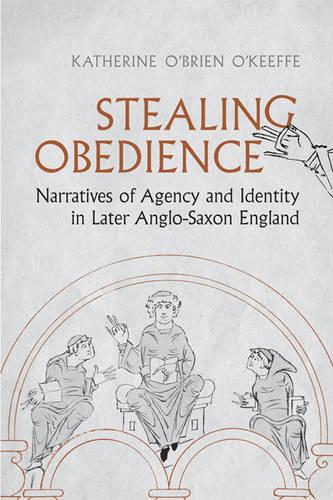 Stealing Obedience: Narratives of Agency and Identity in Later Anglo-Saxon England - Toronto Anglo-Saxon Series (Hardback)