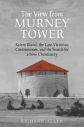 The The View from the Murney Tower: View From the Murney Tower Salem Bland, the Late-Victorian Controversies, and the Search for a New Christianity Volume 1 (Hardback)