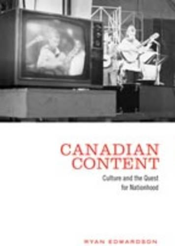 Canadian Content: Culture and the Quest for Nationhood (Hardback)