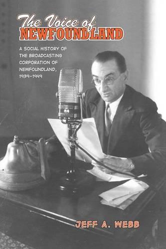 The Voice of Newfoundland: A Social History of the Broadcasting Corporation of Newfoundland,1939-1949 (Hardback)