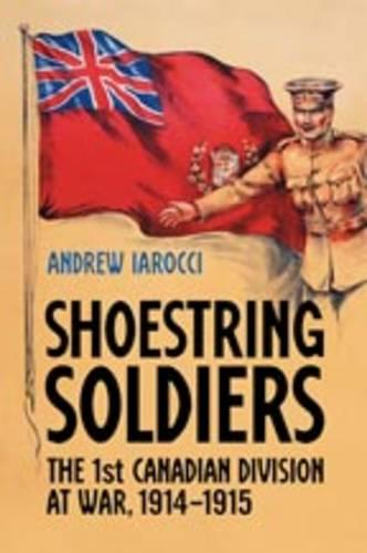 Shoestring Soldiers: The 1st Canadian Division at War, 1914-1915 (Hardback)