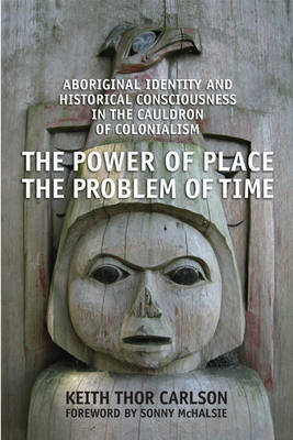 The Power of Place, the Problem of Time: Aboriginal Identity and Historical Consciousness in the Cauldron of Colonialism (Hardback)