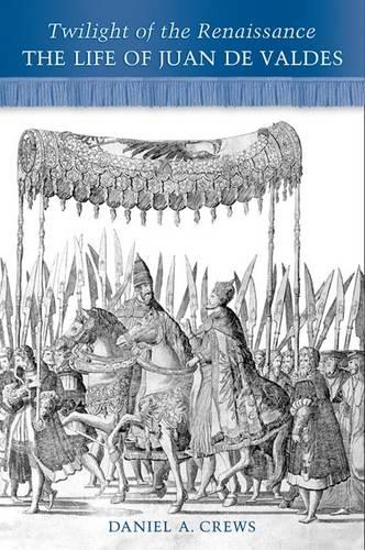 Twilight of the Renaissance: The Life of Juan de Valdes (Hardback)