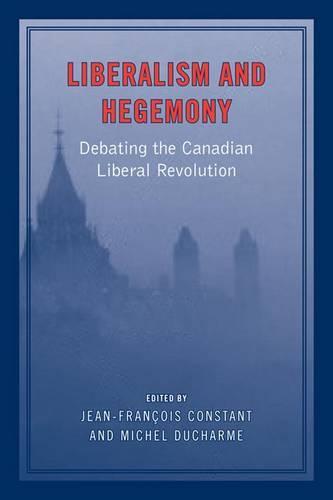 Liberalism and Hegemony: Debating the Canadian Liberal Revolution (Hardback)