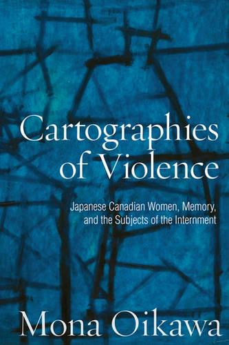 Cartographies of Violence: Japanese Canadian Women, Memory, and the Subjects of the Internment (Hardback)