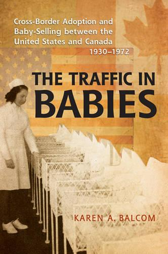 The Traffic in Babies: Cross-Border Adoption and Baby-Selling between the United States and Canada, 1930-1972 - Studies in Gender and History (Hardback)