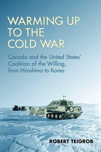 Warming Up to the Cold War: Canada and the United States' Coalition of the Willing, from Hiroshima to Korea (Hardback)