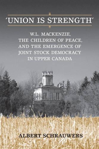 'Union is Strength': W.L. Mackenzie, The Children of Peace and the Emergence of Joint Stock Democracy in Upper Canada (Hardback)