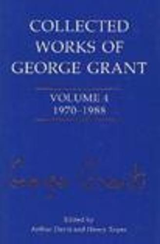 Collected Works of George Grant: 4: 1970-1988 (Hardback)