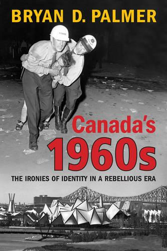 Canada's 1960s: The Ironies of Identity in a Rebellious Era (Hardback)