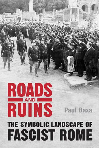 Roads and Ruins: The Symbolic Landscape of Fascist Rome (Hardback)