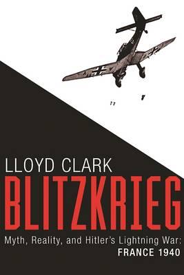 Blitzkrieg: Myth, Reality, and Hitler's Lightning War: France 1940 (Hardback)