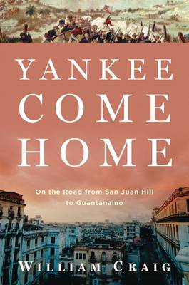 Yankee Come Home: On the Road from San Juan Hill to Guantanamo (Hardback)
